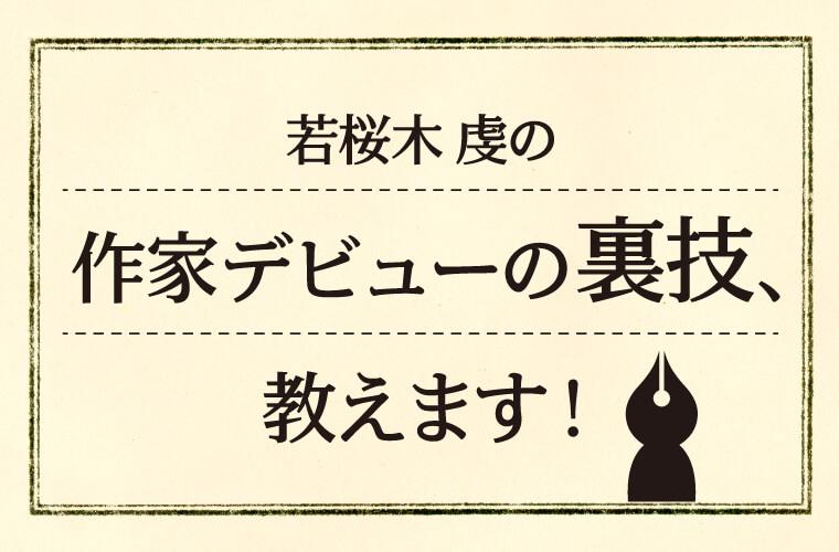 若桜木虔の作家デビューの裏技、教えます!